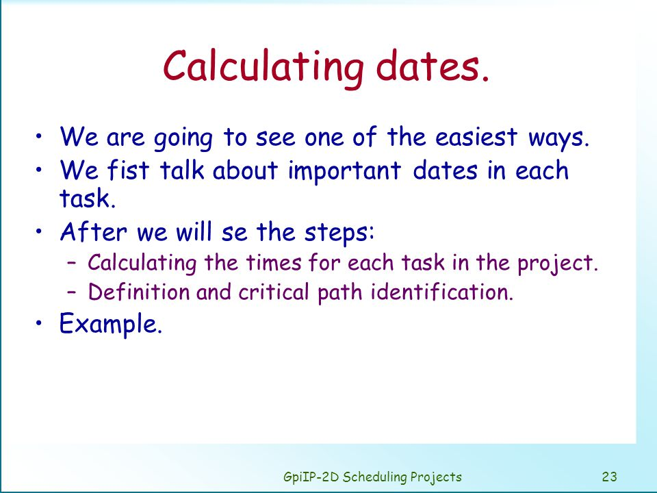 GpiIP-2D Scheduling Projects23 Calculating dates. We are going to see one of the easiest ways. We fist talk about important dates in each task. After