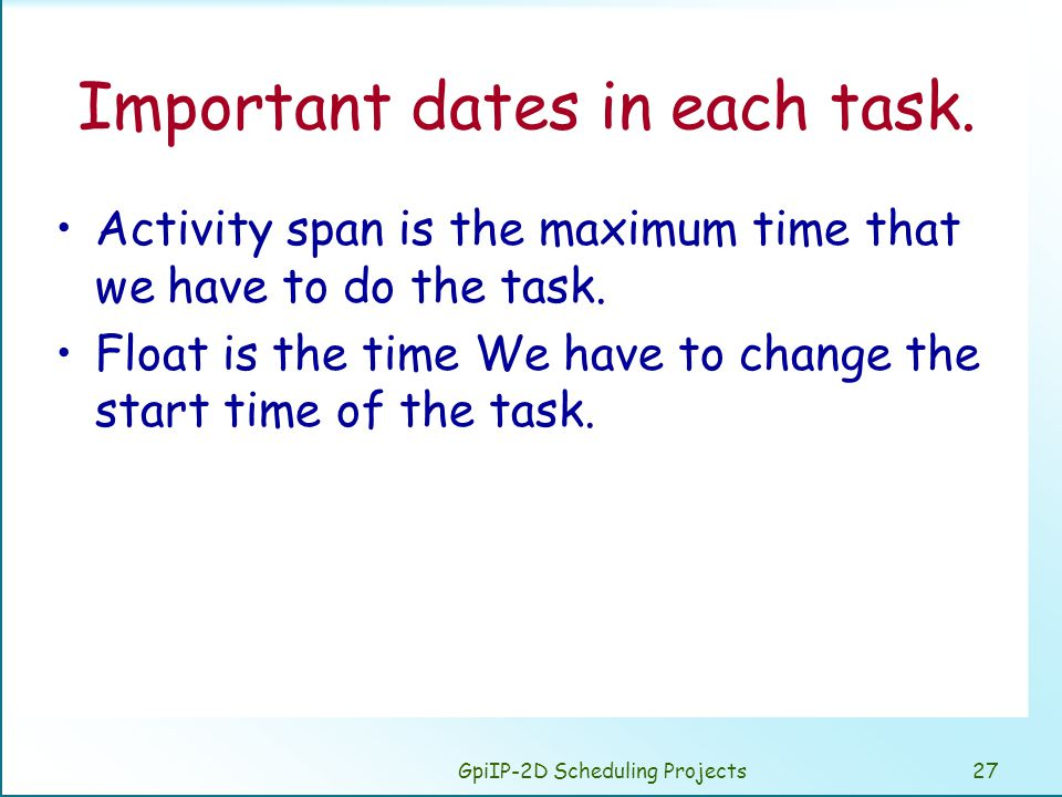 GpiIP-2D Scheduling Projects27 Important dates in each task. Activity span is the maximum time that we have to do the task. Float is the time We have