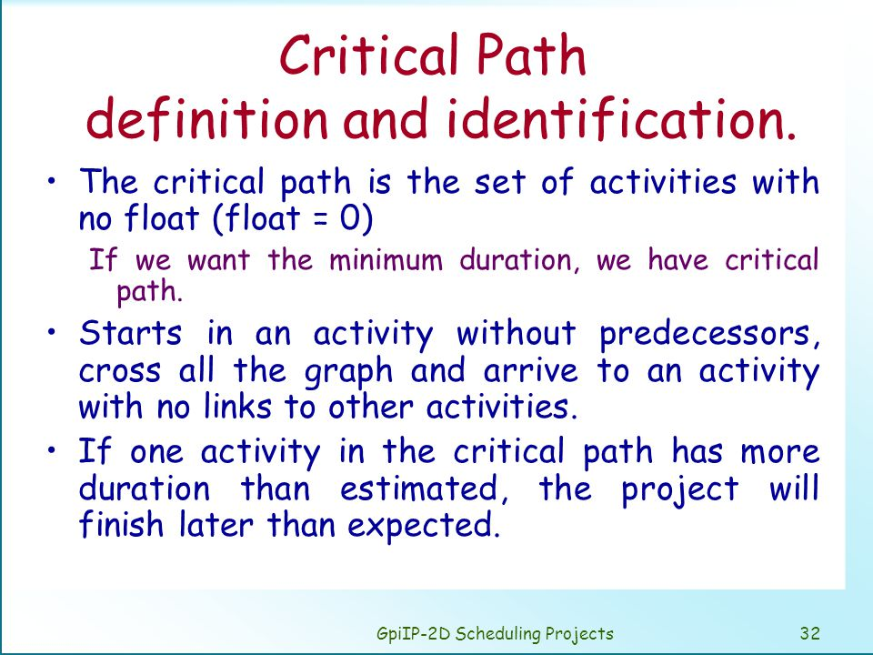 GpiIP-2D Scheduling Projects32 Critical Path definition and identification. The critical path is the set of activities with no float (float = 0) If we