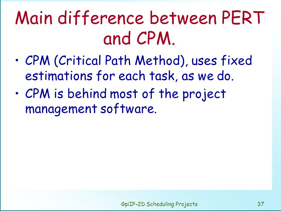 GpiIP-2D Scheduling Projects37 Main difference between PERT and CPM. CPM (Critical Path Method), uses fixed estimations for each task, as we do. CPM i