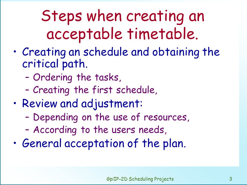 GpiIP-2D Scheduling Projects3 Steps when creating an acceptable timetable. Creating an schedule and obtaining the critical path. –Ordering the tasks,