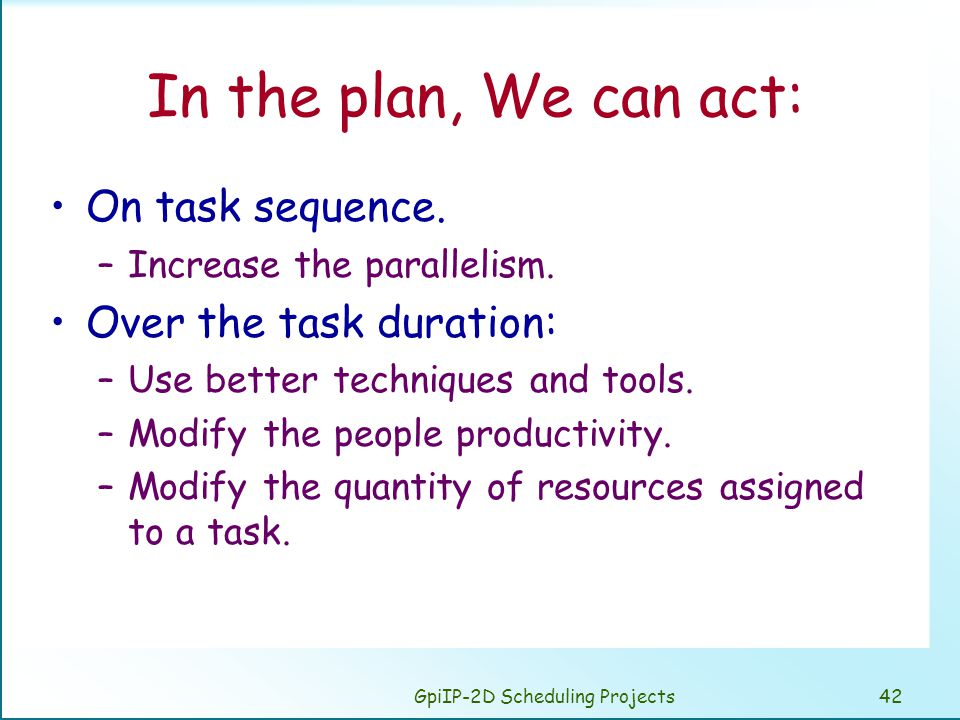 GpiIP-2D Scheduling Projects42 In the plan, We can act: On task sequence. –Increase the parallelism. Over the task duration: –Use better techniques an