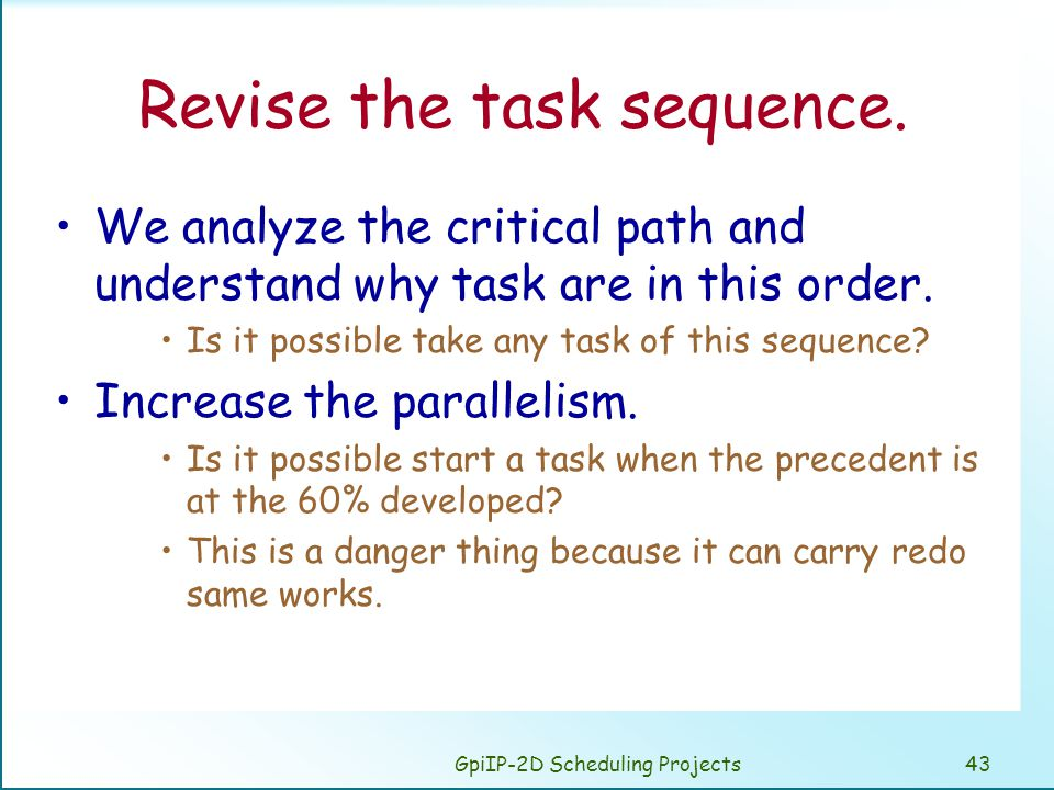 GpiIP-2D Scheduling Projects43 Revise the task sequence. We analyze the critical path and understand why task are in this order. Is it possible take a