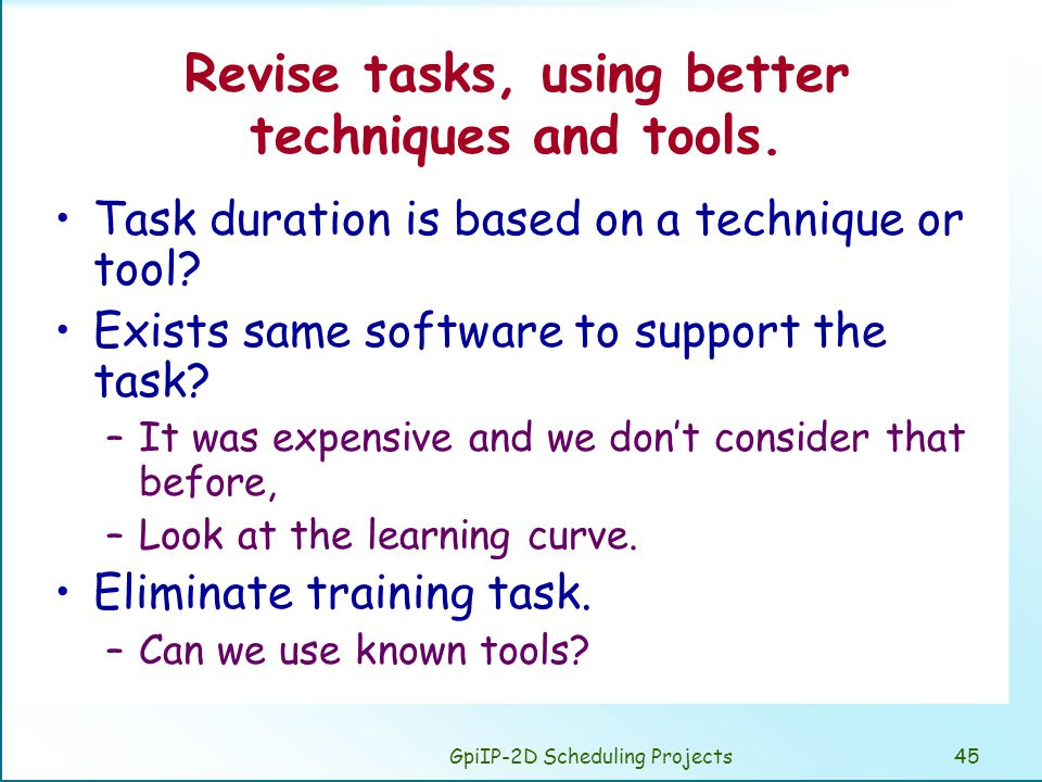 GpiIP-2D Scheduling Projects45 Revise tasks, using better techniques and tools. Task duration is based on a technique or tool? Exists same software to