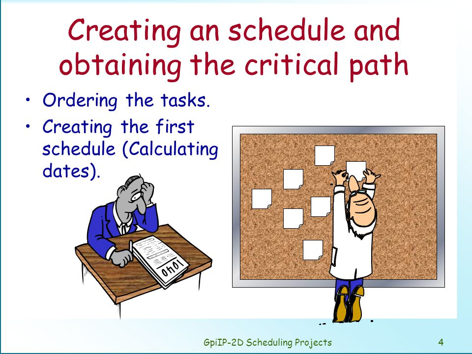GpiIP-2D Scheduling Projects4 Creating an schedule and obtaining the critical path Ordering the tasks. Creating the first schedule (Calculating dates)