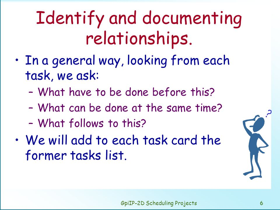 GpiIP-2D Scheduling Projects6 Identify and documenting relationships. In a general way, looking from each task, we ask: –What have to be done before t