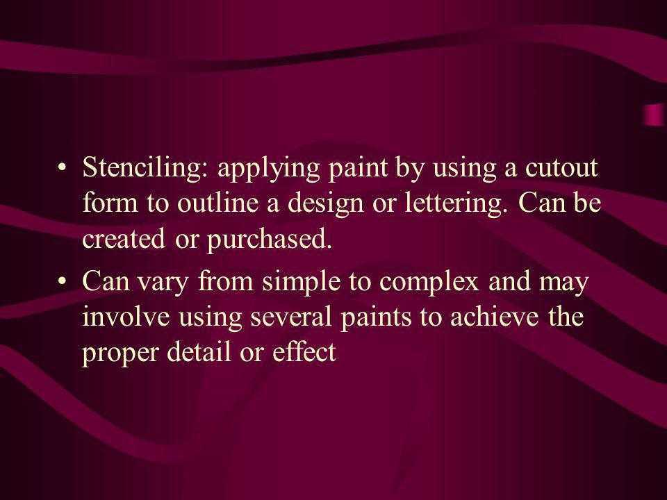 Stenciling: applying paint by using a cutout form to outline a design or lettering. Can be created or purchased. Can vary from simple to complex and m
