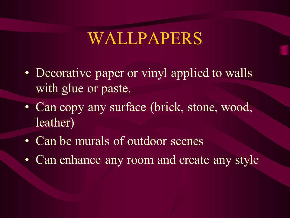 WALLPAPERS Decorative paper or vinyl applied to walls with glue or paste. Can copy any surface (brick, stone, wood, leather) Can be murals of outdoor