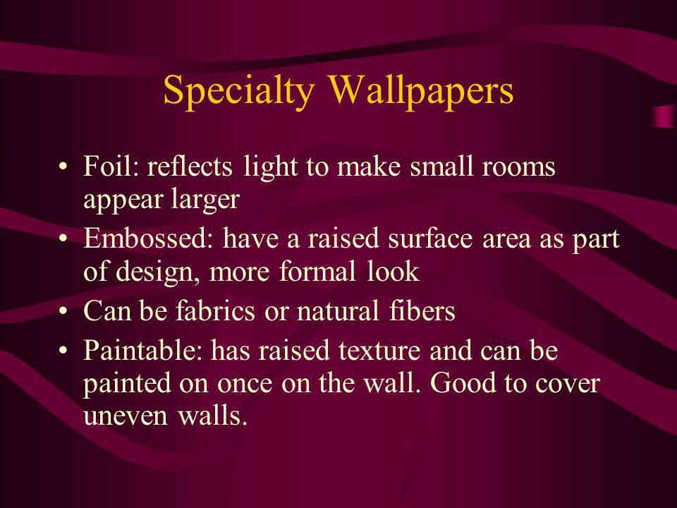 Specialty Wallpapers Foil: reflects light to make small rooms appear larger Embossed: have a raised surface area as part of design, more formal look Can be fabrics or natural fibers Paintable: has raised texture and can be painted on once on the wall.