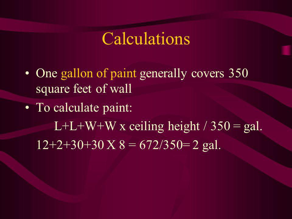 Calculations One gallon of paint generally covers 350 square feet of wall To calculate paint: L+L+W+W x ceiling height / 350 = gal. 12+2+30+30 X 8 = 6