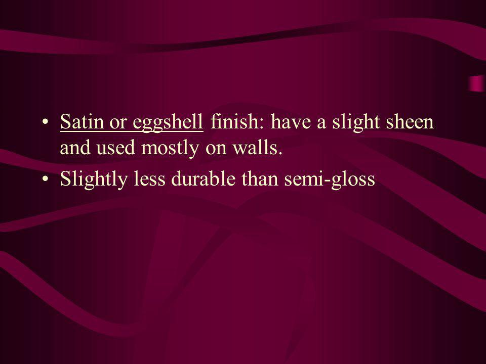 Satin or eggshell finish: have a slight sheen and used mostly on walls. Slightly less durable than semi-gloss