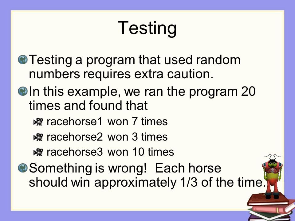 Testing Testing a program that used random numbers requires extra caution. In this example, we ran the program 20 times and found that racehorse1 won