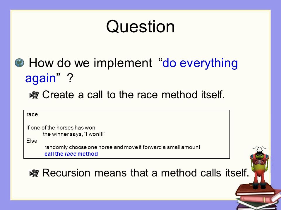 Question How do we implement do everything again ? Create a call to the race method itself. Recursion means that a method calls itself. race If one of