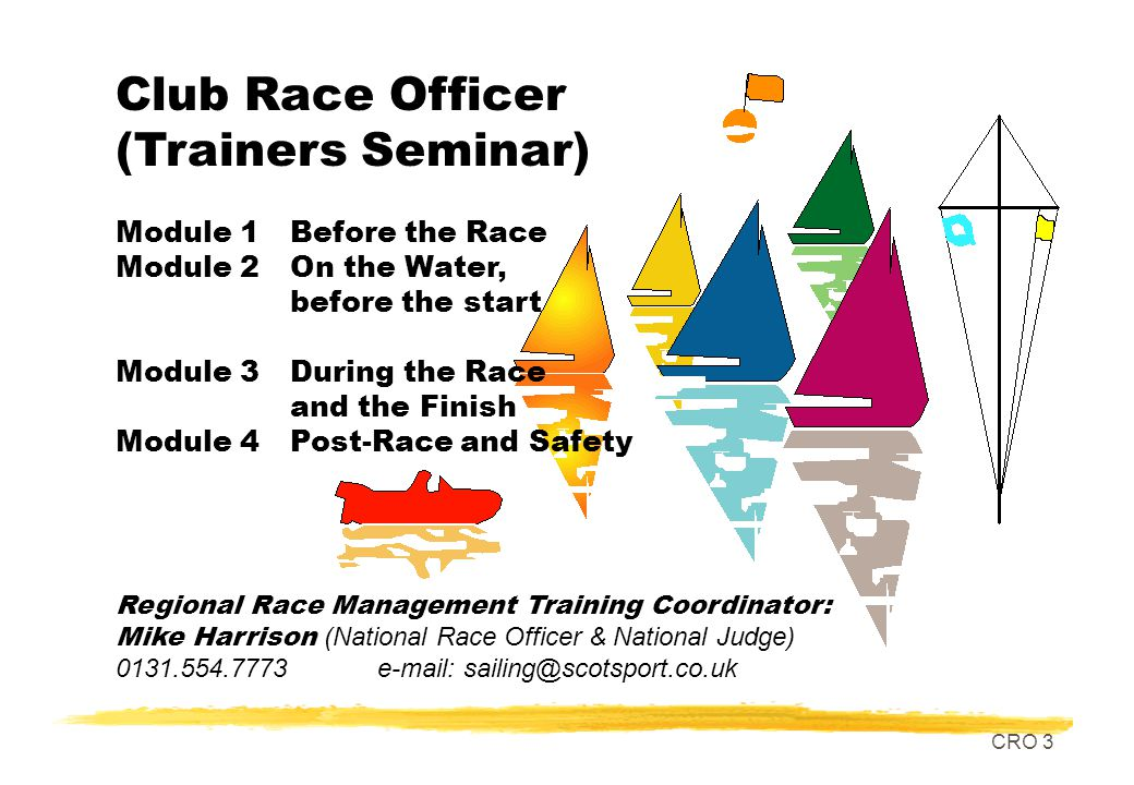 CRO 3 Club Race Officer (Trainers Seminar) Module 1Before the Race Module 2On the Water, before the start Module 3During the Race and the Finish Module 4Post-Race and Safety Regional Race Management Training Coordinator: Mike Harrison (National Race Officer & National Judge) 0131.554.7773 e-mail: sailing@scotsport.co.uk