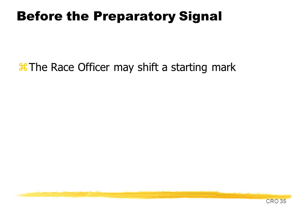 CRO 35 Before the Preparatory Signal zThe Race Officer may shift a starting mark
