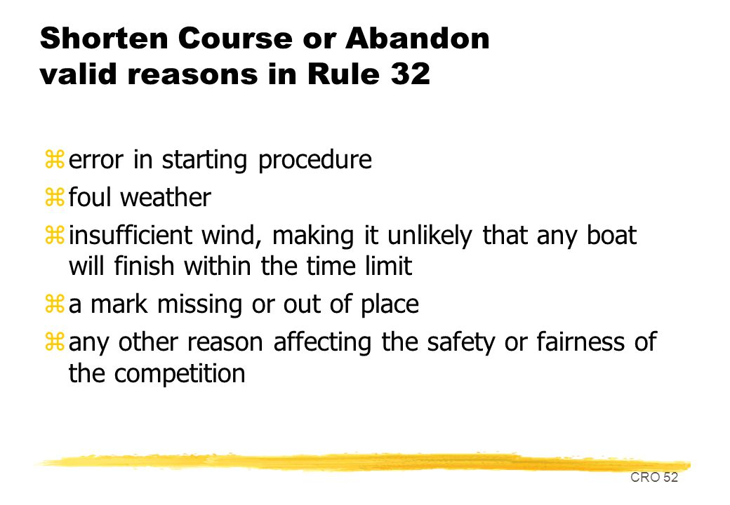 CRO 52 Shorten Course or Abandon valid reasons in Rule 32 zerror in starting procedure zfoul weather zinsufficient wind, making it unlikely that any boat will finish within the time limit za mark missing or out of place zany other reason affecting the safety or fairness of the competition