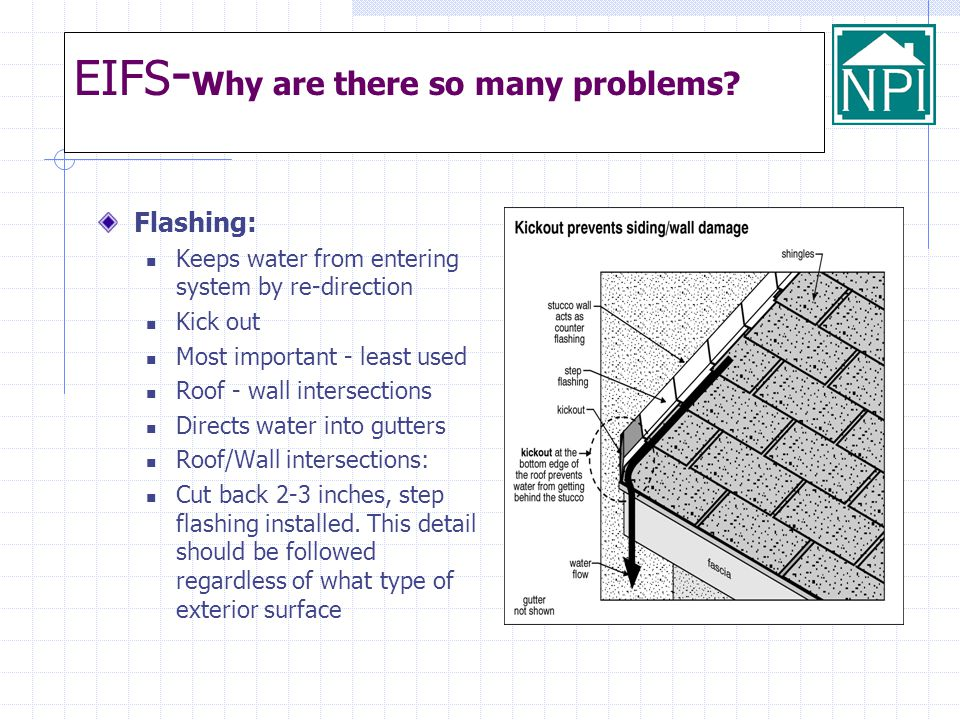 EIFS - Why are there so many problems? Flashing: Keeps water from entering system by re-direction Kick out Most important - least used Roof - wall int