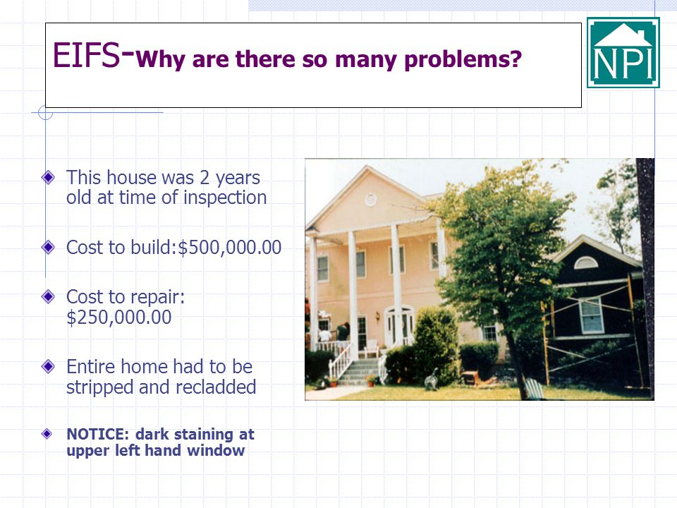 EIFS - Why are there so many problems? This house was 2 years old at time of inspection Cost to build:$500,000.00 Cost to repair: $250,000.00 Entire h