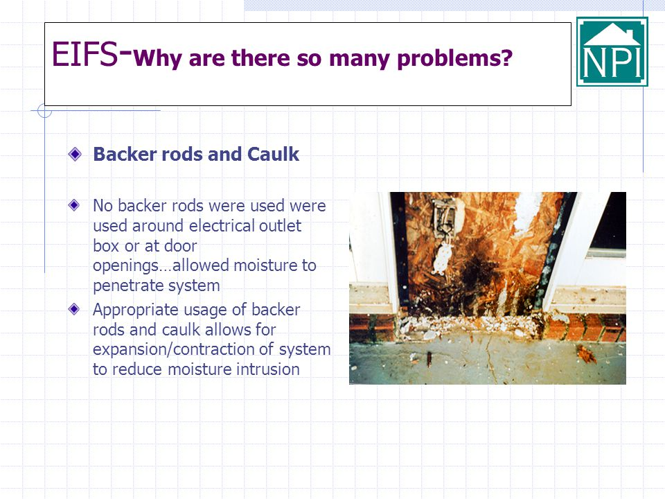 EIFS - Why are there so many problems? Backer rods and Caulk No backer rods were used were used around electrical outlet box or at door openings…allow