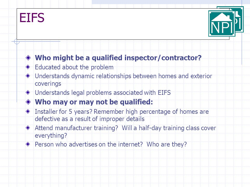 EIFS Who might be a qualified inspector/contractor? Educated about the problem Understands dynamic relationships between homes and exterior coverings