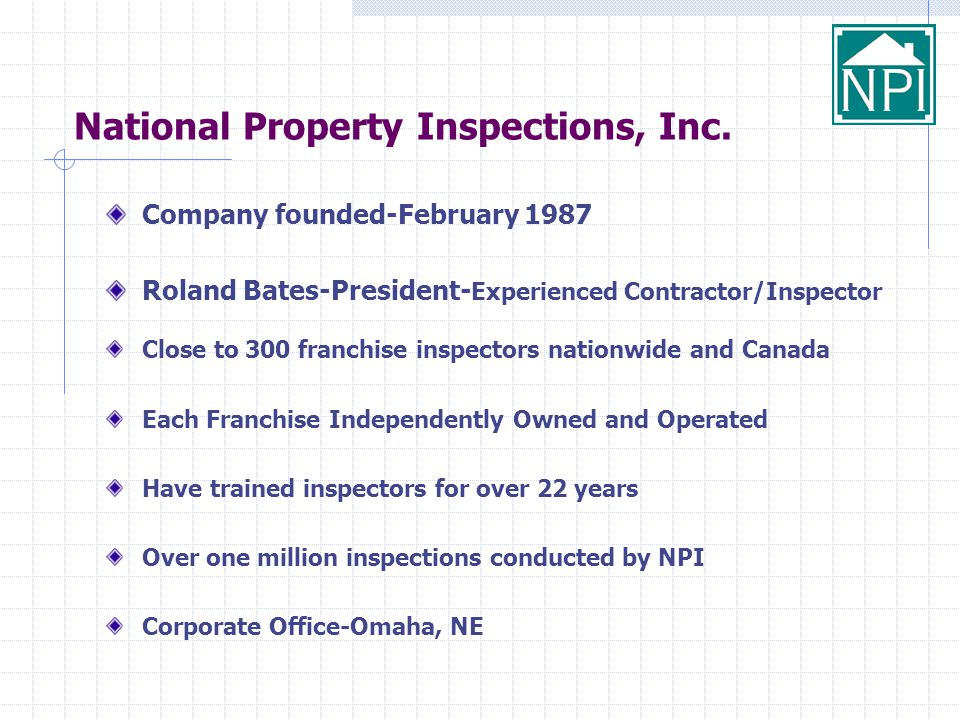 National Property Inspections, Inc. Company founded-February 1987 Roland Bates-President- Experienced Contractor/Inspector Close to 300 franchise insp