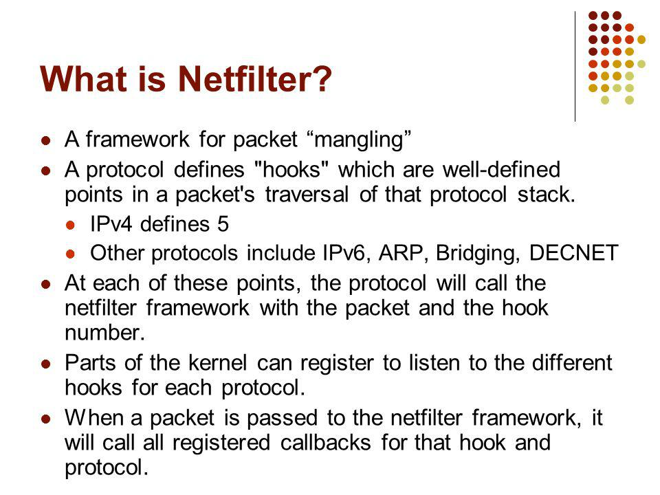 Netfilter IPv4 Hooks NF_INET_PRE_ROUTING Incoming packets pass this hook in ip_rcv() before routing NF_INET_LOCAL_IN All incoming packets addressed to the local host pass this hook in ip_local_deliver() NF_INET_FORWARD All incoming packets not addressed to the local host pass this hook in ip_forward() NF_INET_LOCAL_OUT All outgoing packets created by this local computer pass this hook in ip_build_and_send_pkt() NF_INET_POST_ROUTING All outgoing packets (forwarded or locally created) will pass this hook in ip_finish_output()