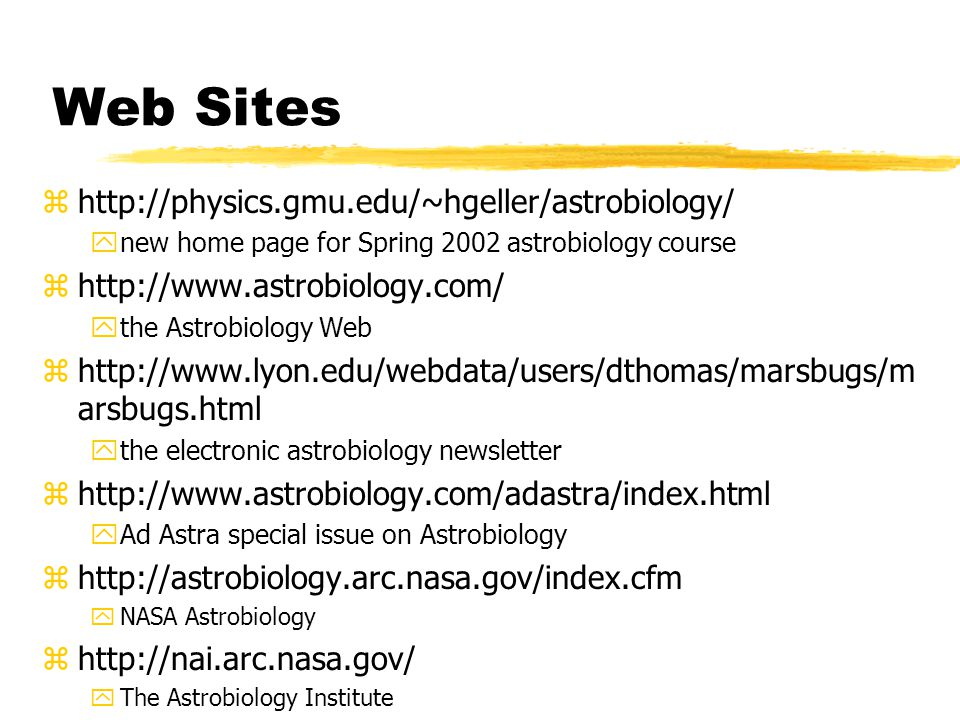 Web Sites zhttp://physics.gmu.edu/~hgeller/astrobiology/ ynew home page for Spring 2002 astrobiology course zhttp://www.astrobiology.com/ ythe Astrobiology Web zhttp://www.lyon.edu/webdata/users/dthomas/marsbugs/m arsbugs.html ythe electronic astrobiology newsletter zhttp://www.astrobiology.com/adastra/index.html yAd Astra special issue on Astrobiology zhttp://astrobiology.arc.nasa.gov/index.cfm yNASA Astrobiology zhttp://nai.arc.nasa.gov/ yThe Astrobiology Institute