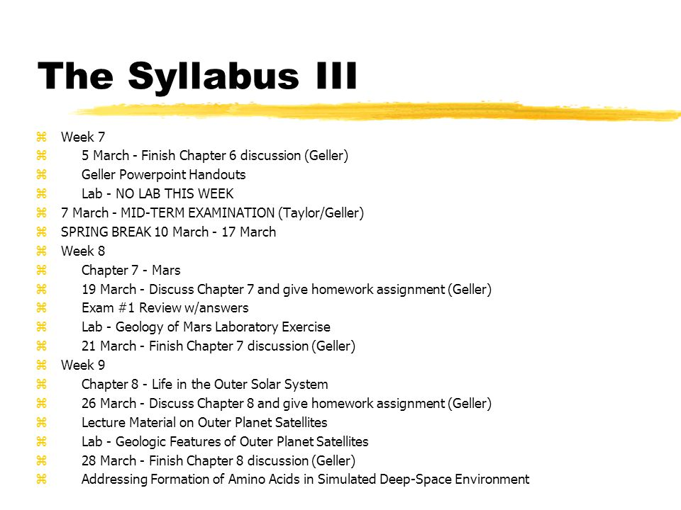 The Syllabus III zWeek 7 z 5 March - Finish Chapter 6 discussion (Geller) z Geller Powerpoint Handouts z Lab - NO LAB THIS WEEK z7 March - MID-TERM EXAMINATION (Taylor/Geller) zSPRING BREAK 10 March - 17 March zWeek 8 z Chapter 7 - Mars z 19 March - Discuss Chapter 7 and give homework assignment (Geller) z Exam #1 Review w/answers z Lab - Geology of Mars Laboratory Exercise z 21 March - Finish Chapter 7 discussion (Geller) zWeek 9 z Chapter 8 - Life in the Outer Solar System z 26 March - Discuss Chapter 8 and give homework assignment (Geller) z Lecture Material on Outer Planet Satellites z Lab - Geologic Features of Outer Planet Satellites z 28 March - Finish Chapter 8 discussion (Geller) z Addressing Formation of Amino Acids in Simulated Deep-Space Environment