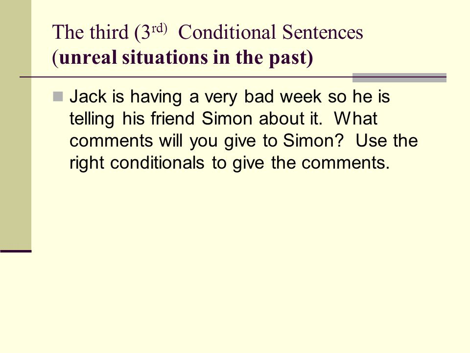 The third (3 rd) Conditional Sentences (unreal situations in the past) Jack is having a very bad week so he is telling his friend Simon about it.