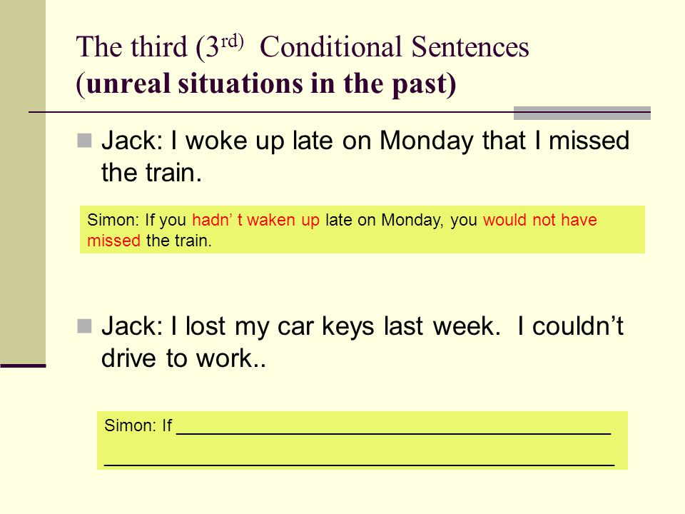 The third (3 rd) Conditional Sentences (unreal situations in the past) Jack: I woke up late on Monday that I missed the train.