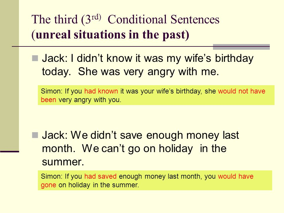 The third (3 rd) Conditional Sentences (unreal situations in the past) Jack: I didnt know it was my wifes birthday today.