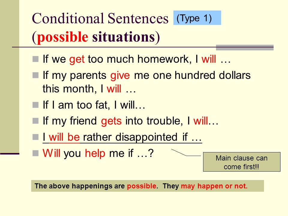 Conditional Sentences (possible situations) If we get too much homework, I will … If my parents give me one hundred dollars this month, I will … If I am too fat, I will… If my friend gets into trouble, I will… I will be rather disappointed if … Will you help me if ….