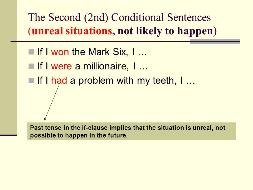 The Second (2nd) Conditional Sentences (unreal situations, not likely to happen) If I won the Mark Six, I … If I were a millionaire, I … If I had a problem with my teeth, I … Past tense in the if-clause implies that the situation is unreal, not possible to happen in the future.