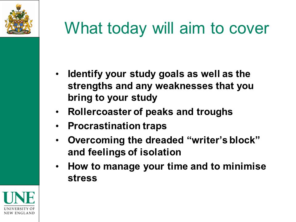 What today will aim to cover Identify your study goals as well as the strengths and any weaknesses that you bring to your study Rollercoaster of peaks and troughs Procrastination traps Overcoming the dreaded writers block and feelings of isolation How to manage your time and to minimise stress