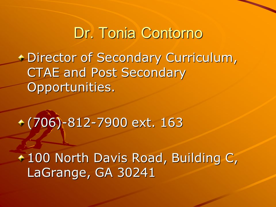 Dr. Tonia Contorno Director of Secondary Curriculum, CTAE and Post Secondary Opportunities. (706)-812-7900 ext. 163 100 North Davis Road, Building C,