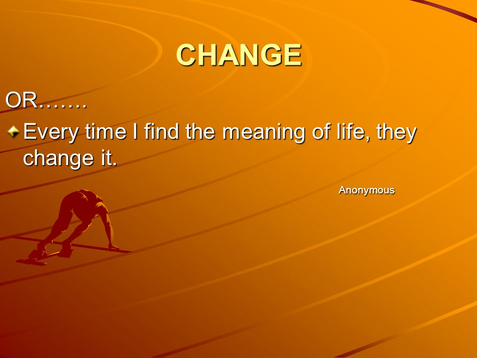 CHANGE OR……. Every time I find the meaning of life, they change it. Anonymous