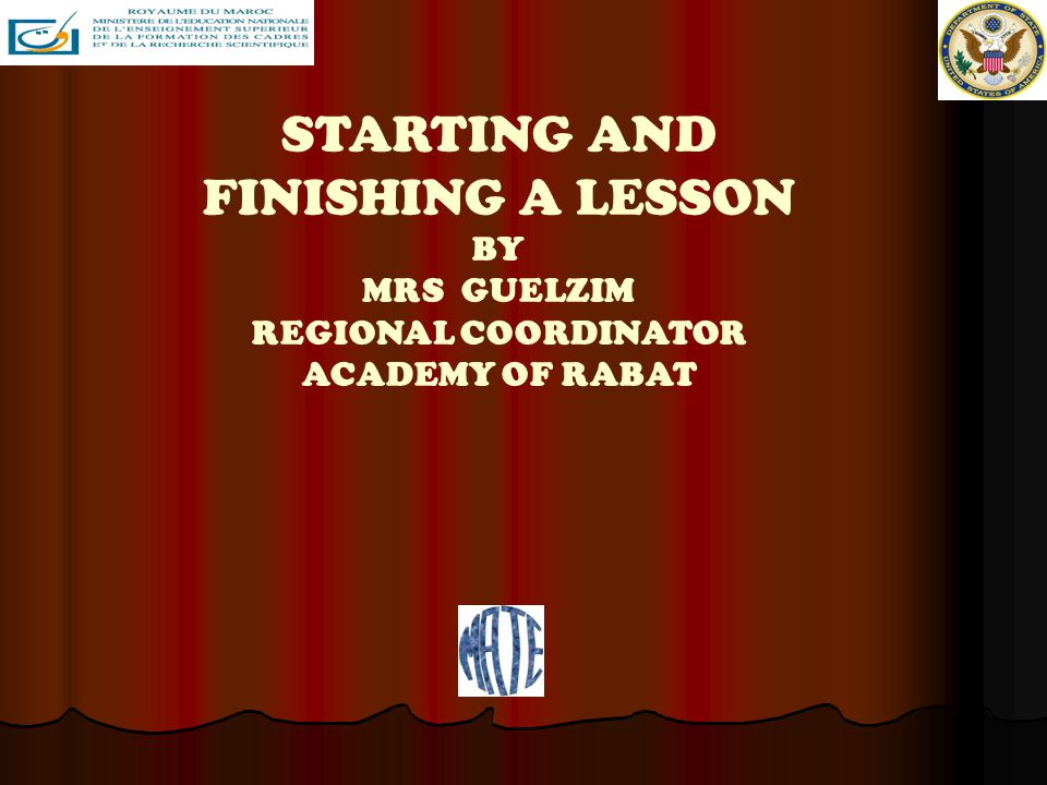 STARTING AND FINISHING A LESSON BY MRS GUELZIM REGIONAL COORDINATOR ACADEMY OF RABAT
