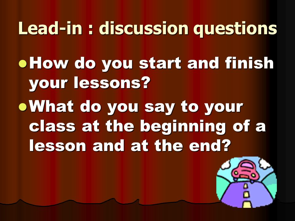 Lead-in : discussion questions How do you start and finish your lessons.