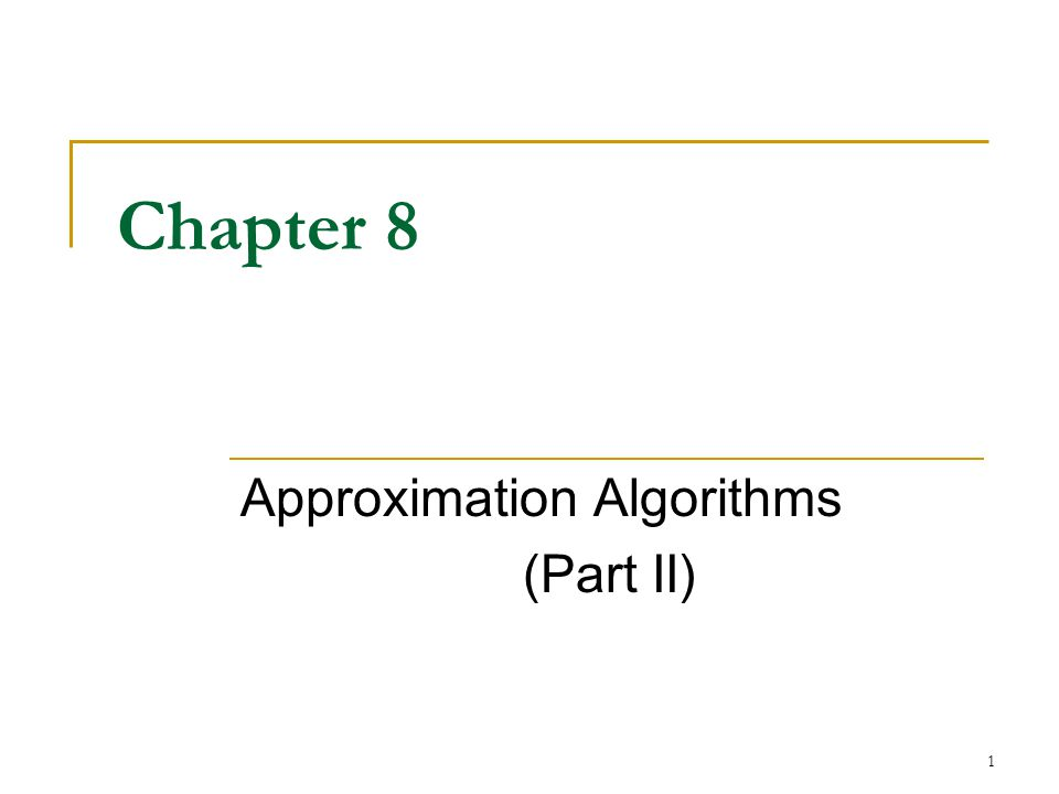 1 Chapter 8 Approximation Algorithms (Part II)