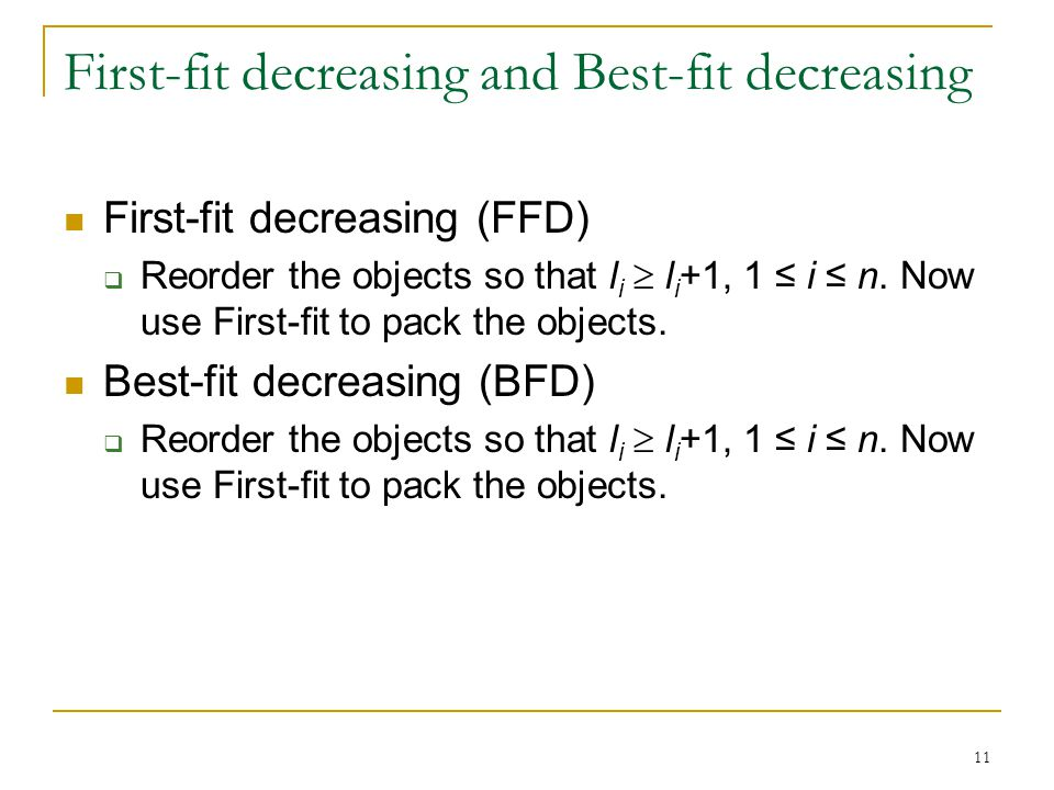 11 First-fit decreasing and Best-fit decreasing First-fit decreasing (FFD) Reorder the objects so that l i l i +1, 1 i n.