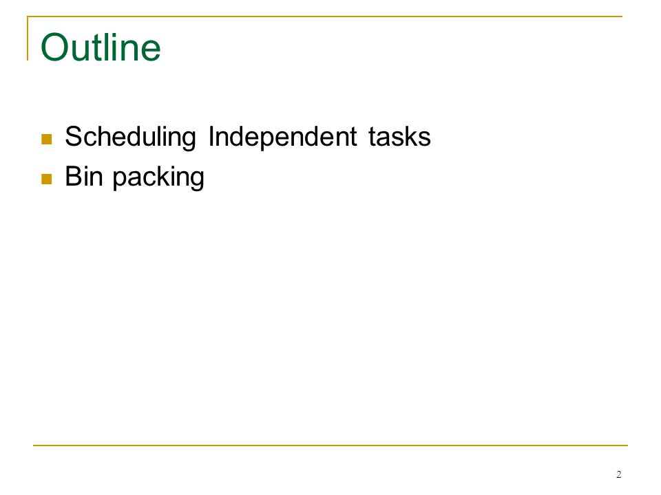 2 Outline Scheduling Independent tasks Bin packing