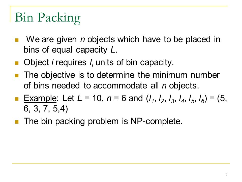 7 Bin Packing We are given n objects which have to be placed in bins of equal capacity L.