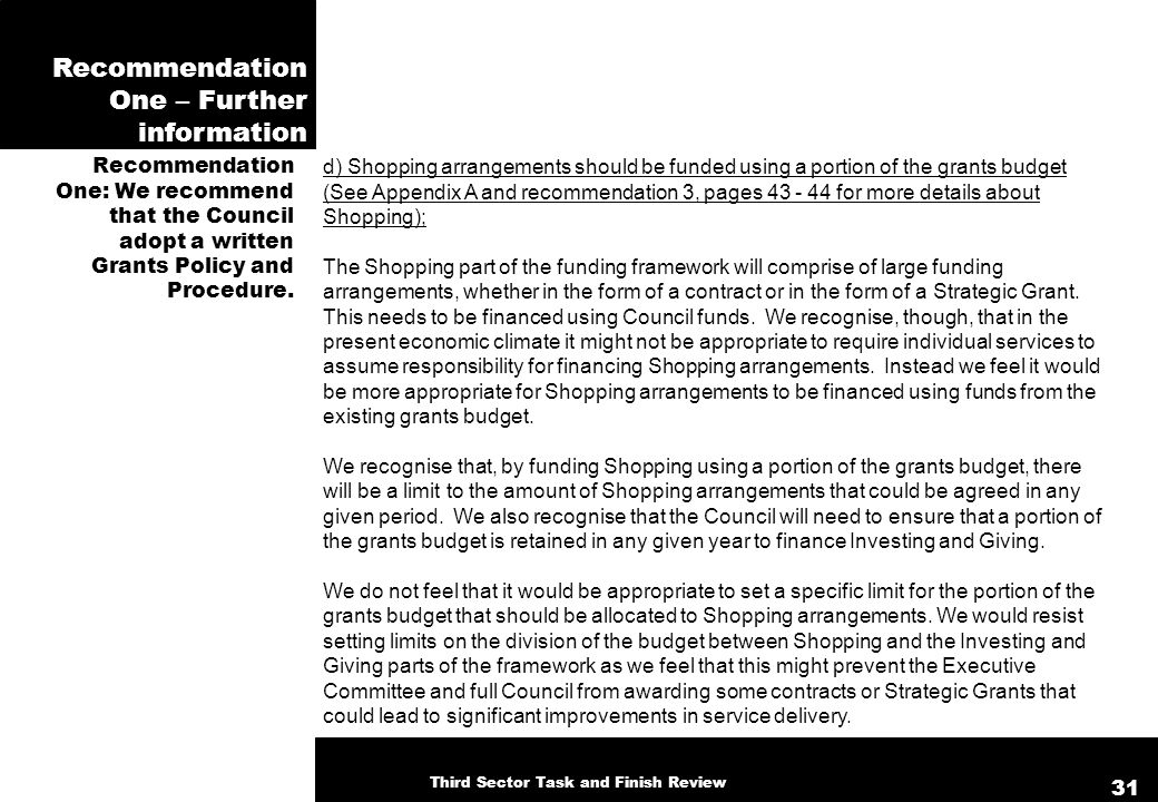 Recommendation One – Further information d) Shopping arrangements should be funded using a portion of the grants budget (See Appendix A and recommendation 3, pages 43 - 44 for more details about Shopping); The Shopping part of the funding framework will comprise of large funding arrangements, whether in the form of a contract or in the form of a Strategic Grant.