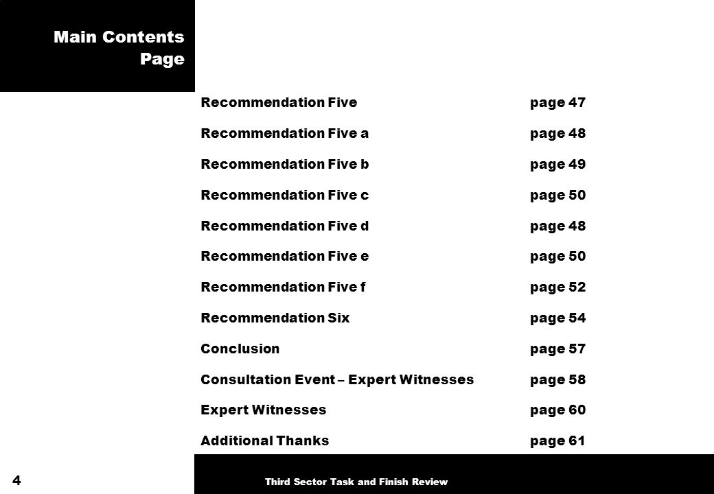 Main Contents Page Recommendation Five page 47 Recommendation Five apage 48 Recommendation Five bpage 49 Recommendation Five cpage 50 Recommendation Five dpage 48 Recommendation Five epage 50 Recommendation Five fpage 52 Recommendation Sixpage 54 Conclusionpage 57 Consultation Event – Expert Witnessespage 58 Expert Witnessespage 60 Additional Thankspage 61 4 Third Sector Task and Finish Review