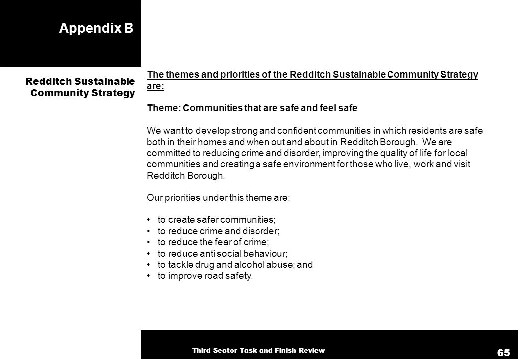 Appendix B The themes and priorities of the Redditch Sustainable Community Strategy are: Theme: Communities that are safe and feel safe We want to develop strong and confident communities in which residents are safe both in their homes and when out and about in Redditch Borough.