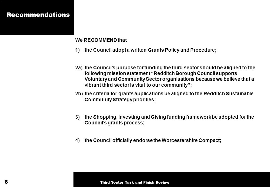 Recommendations We RECOMMEND that 1)the Council adopt a written Grants Policy and Procedure; 2a)the Councils purpose for funding the third sector should be aligned to the following mission statement Redditch Borough Council supports Voluntary and Community Sector organisations because we believe that a vibrant third sector is vital to our community; 2b) the criteria for grants applications be aligned to the Redditch Sustainable Community Strategy priorities; 3)the Shopping, Investing and Giving funding framework be adopted for the Councils grants process; 4)the Council officially endorse the Worcestershire Compact; 8 Third Sector Task and Finish Review