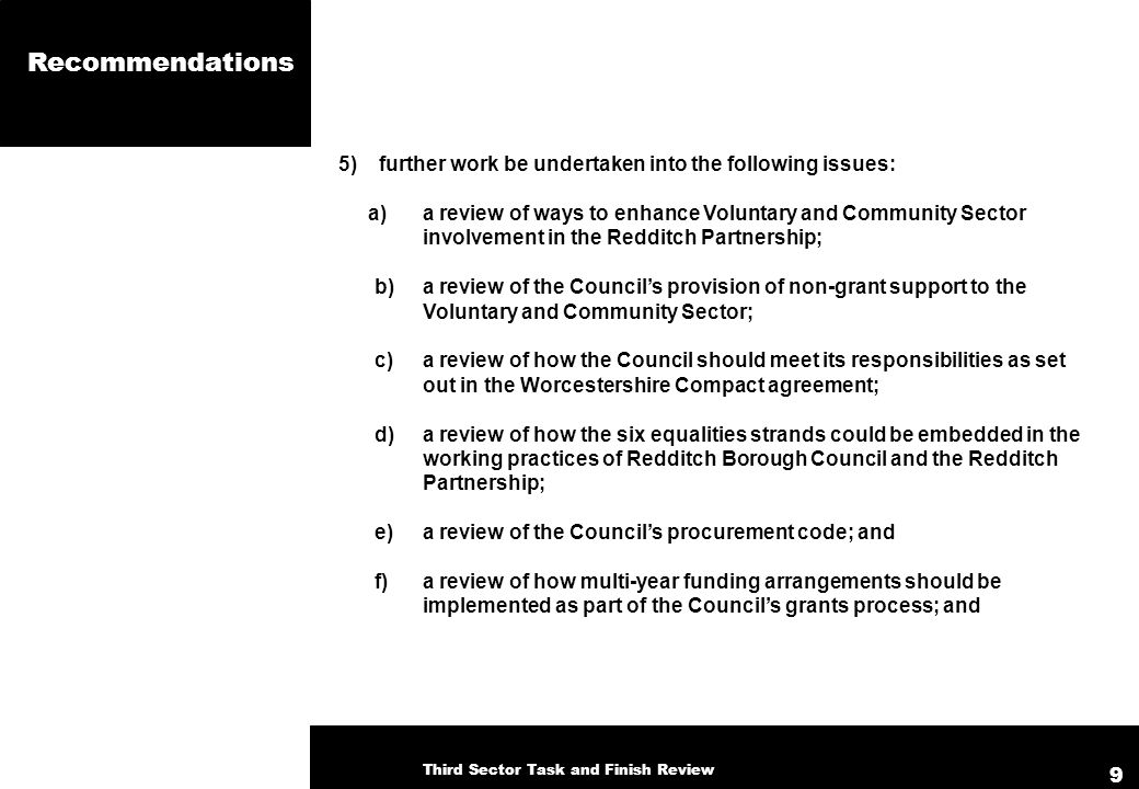 Recommendations 5) further work be undertaken into the following issues: a) a review of ways to enhance Voluntary and Community Sector involvement in the Redditch Partnership; b) a review of the Councils provision of non-grant support to the Voluntary and Community Sector; c) a review of how the Council should meet its responsibilities as set out in the Worcestershire Compact agreement; d) a review of how the six equalities strands could be embedded in the working practices of Redditch Borough Council and the Redditch Partnership; e) a review of the Councils procurement code; and f) a review of how multi-year funding arrangements should be implemented as part of the Councils grants process; and Third Sector Task and Finish Review 9