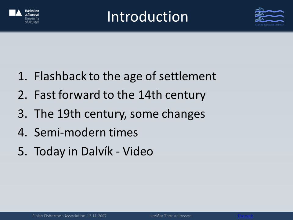 Introduction 1.Flashback to the age of settlement 2.Fast forward to the 14th century 3.The 19th century, some changes 4.Semi-modern times 5.Today in Dalvík - Video Finish Fishermen Association 13.11.2007 Hreiðar Thor Valtysson The webThe web