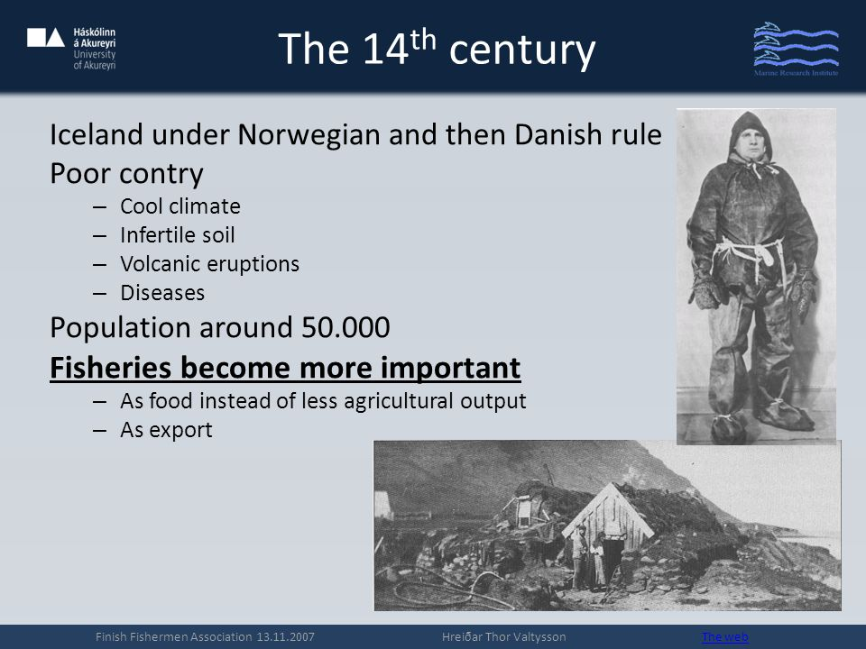 The 14 th century Iceland under Norwegian and then Danish rule Poor contry – Cool climate – Infertile soil – Volcanic eruptions – Diseases Population around 50.000 Fisheries become more important – As food instead of less agricultural output – As export Finish Fishermen Association 13.11.2007 Hreiðar Thor Valtysson The webThe web