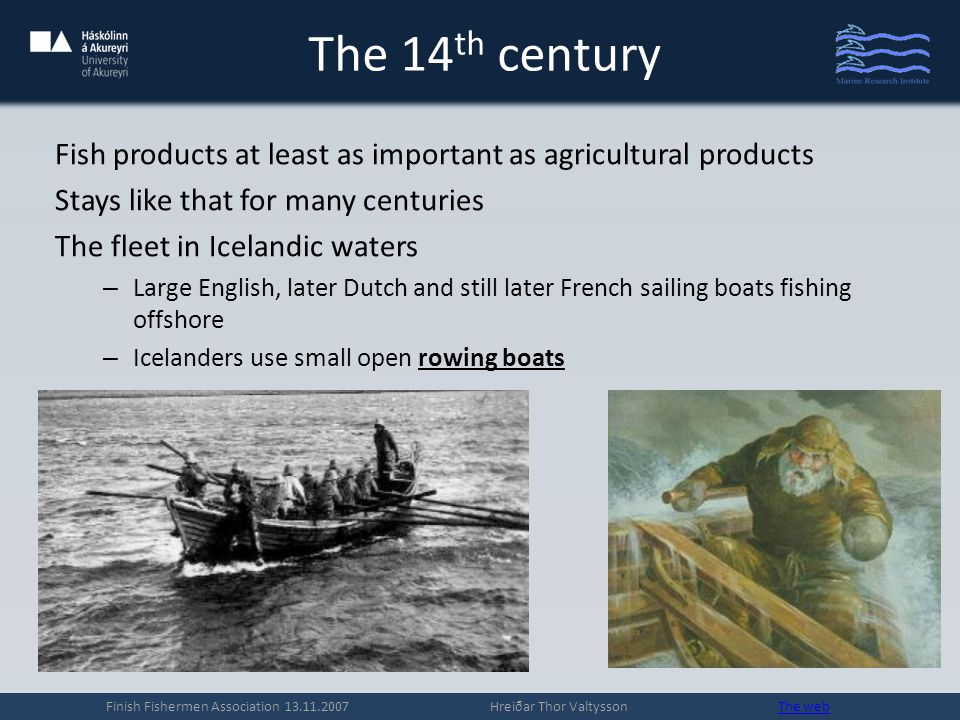 The 14 th century The most important species 1.Cod – catches estimated from 10.000 to 40.000 t annually 2.Greenland shark – unknown catch 3.Halibut and haddock – unknown catch Processing method – Drying stockfish most important (skreið in Icelandic) for export – Fish oil also important for export and local consumption – Curing (buying it in a pit near the waters edge for some months) of shark important for local consumption Finish Fishermen Association 13.11.2007 Hreiðar Thor Valtysson The webThe web – Some pickling (in whey) for local consumption No salting, smoking, freezing, icing or canning